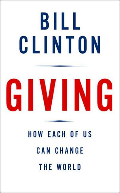Giving: How Each of Us Can Change the World. Bill Clinton