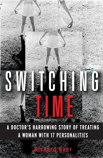 Switching Time: A Doctor's Harrowing Story of Treating a Woman with 17 Personalities. Richard Baer