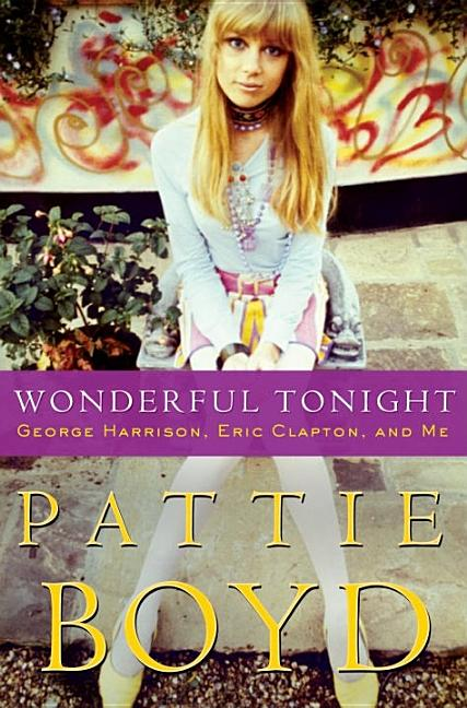 Wonderful Tonight: George Harrison, Eric Clapton, and Me. Pattie Boyd, Penny Junor