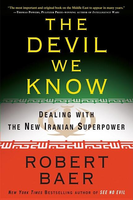 The Devil We Know: Dealing with the New Iranian Superpower. Robert Baer