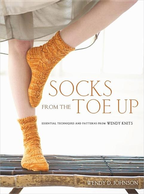 Socks from the Toe Up: Essential Techniques and Patterns from Wendy Knits. Wendy D. Johnson