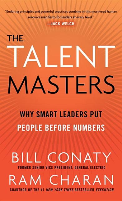 The Talent Masters: Why Smart Leaders Put People Before Numbers. Bill Conaty, Ram Charan