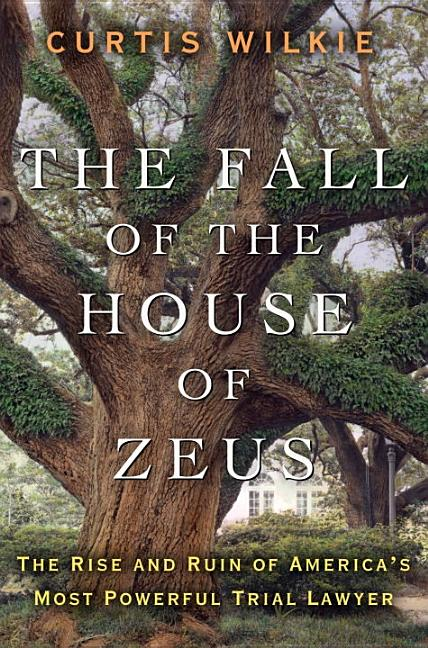 The Fall of the House of Zeus: The Rise and Ruin of America's Most Powerful Trial Lawyer. Curtis Wilkie.