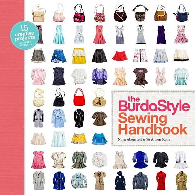 The BurdaStyle Sewing Handbook: 5 Master Patterns, 15 Creative Projects. Nora Abousteit, Alison...