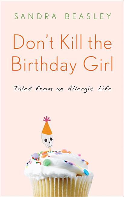 Don't Kill the Birthday Girl: Tales from an Allergic Life [SIGNED]. Sandra Beasley