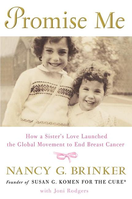 Promise Me: How a Sister's Love Launched the Global Movement to End Breast Cancer. Nancy G. Brinker