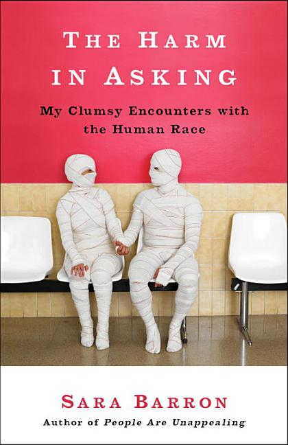 The Harm in Asking: My Clumsy Encounters with the Human Race. Sara Barron