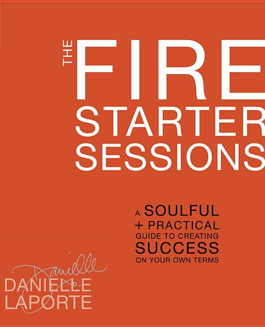 The Fire Starter Sessions: A Soulful + Practical Guide to Creating Success on Your Own Terms....