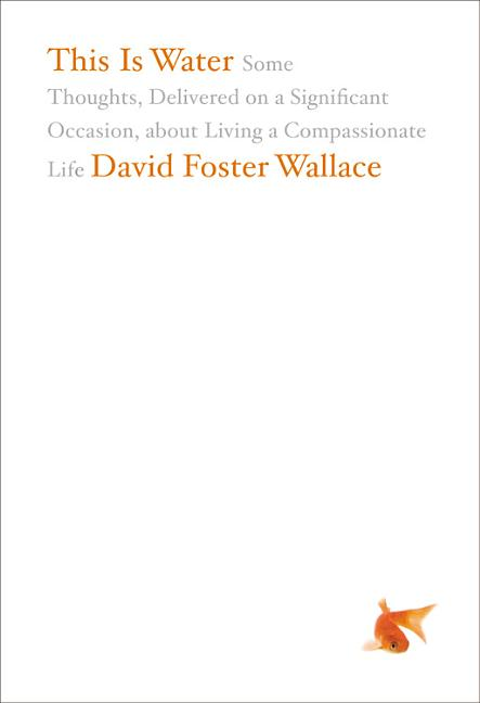 This Is Water: Some Thoughts, Delivered on a Significant Occasion, about Living a Compassionate Life. David Foster Wallace.