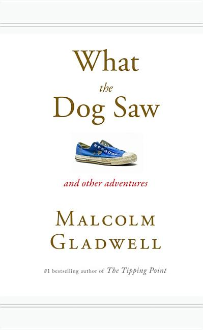 What the Dog Saw: And Other Adventures. Malcolm Gladwell
