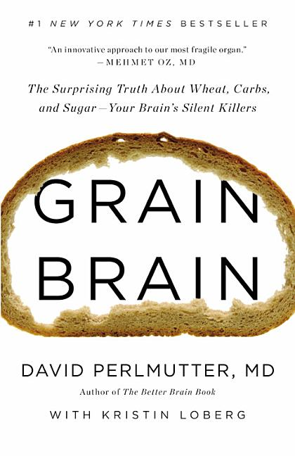 Grain Brain: The Surprising Truth about Wheat, Carbs, and Sugar--Your Brain's Silent Killers....
