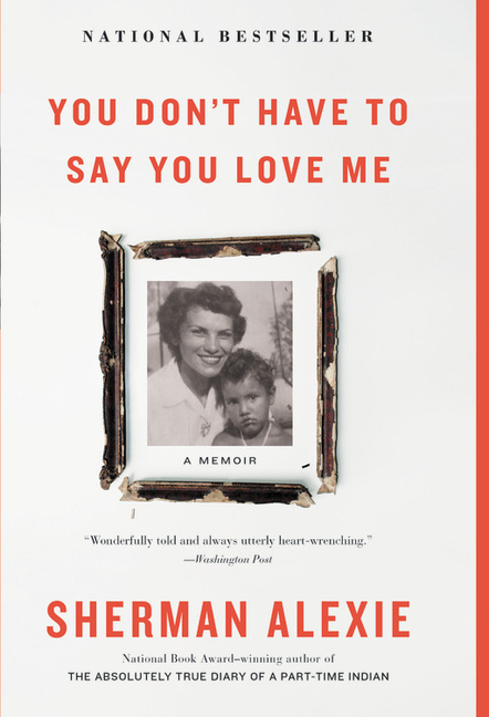 You Don't Have to Say You Love Me: A Memoir. Sherman Alexie