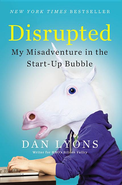 Disrupted: My Misadventure in the Start-Up Bubble. Dan Lyons