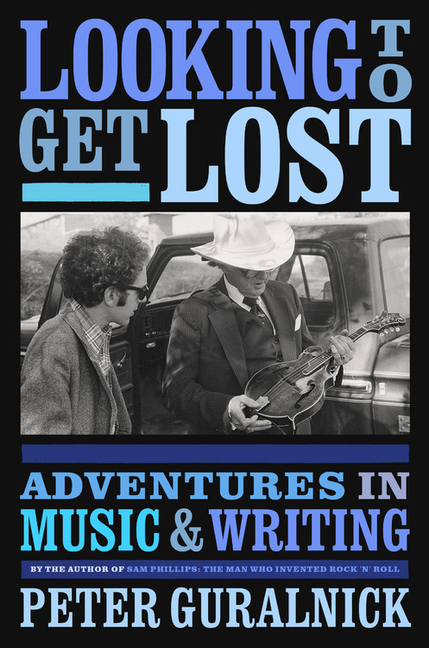 Looking to Get Lost: Adventures in Music and Writing. Peter Guralnick