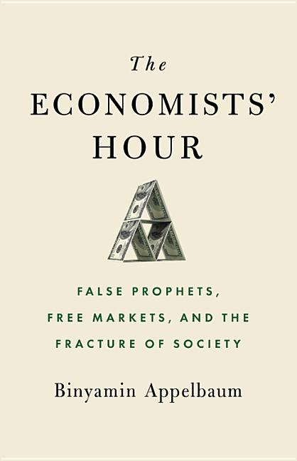 The Economists' Hour: False Prophets, Free Markets, and the Fracture of Society. Binyamin Appelbaum