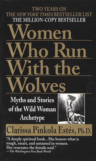 Women Who Run with the Wolves: Myths and Stories of the Wild Woman Archetype. Clarissa Pinkola...