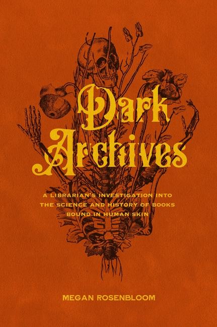 Dark Archives: A Librarian's Investigation into the Science and History of Books Bound in Human Skin. Megan Rosenbloom.