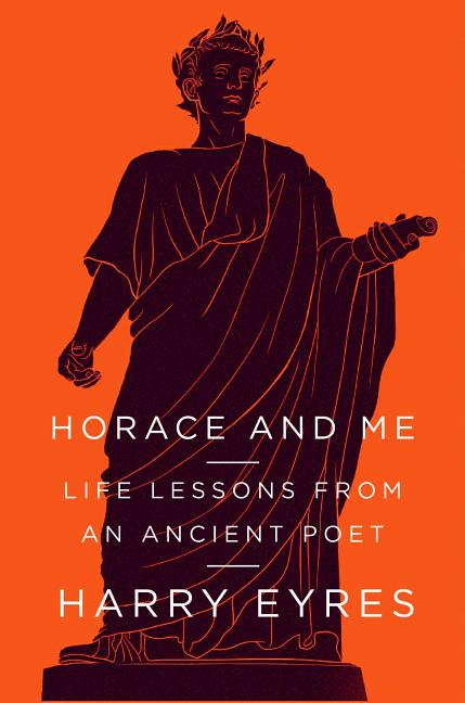 Horace and Me: Life Lessons from an Ancient Poet. Harry Eyres.