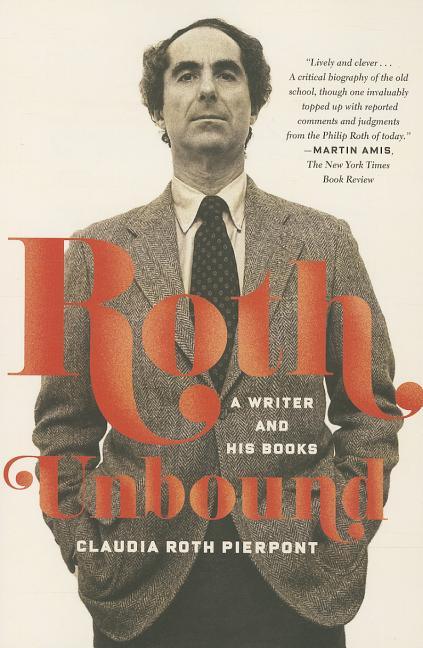 Roth Unbound: A Writer and His Books. Claudia Roth Pierpont.