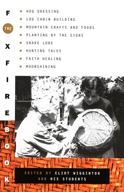 The Foxfire Book: Hog Dressing, Log Cabin Building, Mountain Crafts and Foods, Planting by the Signs, Snake Lore, Hunting Tales, Faith Healing, Moonshining, and Other Affairs of Plain Living. Eliot Wigginton.
