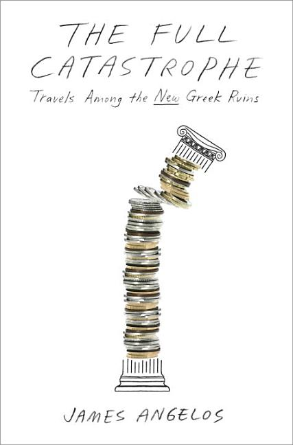The Full Catastrophe: Travels Among the New Greek Ruins. James Angelos.