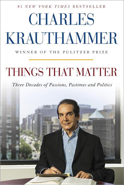 Things That Matter: Three Decades of Passions, Pastimes and Politics [Deckled Edge]. Charles Krauthammer.