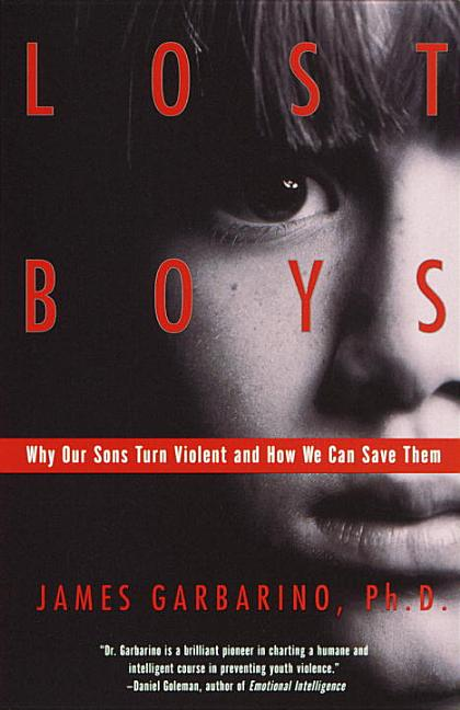Lost Boys: Why Our Sons Turn Violent and How We Can Save Them. James Garbarino.
