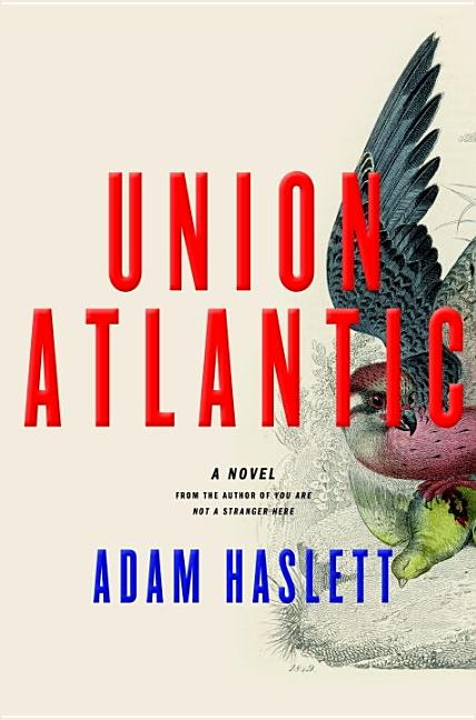 Union Atlantic: A Novel. Adam Haslett
