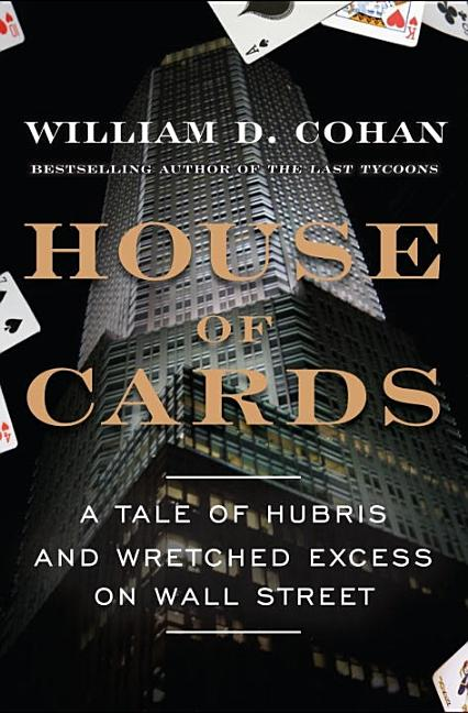 House of Cards: A Tale of Hubris and Wretched Excess on Wall Street. William D. Cohan