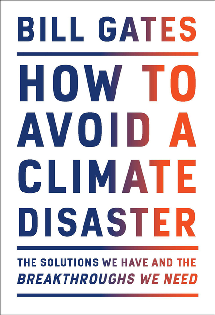 How to Avoid a Climate Disaster: The Solutions We Have and the Breakthroughs We Need. Bill Gates.