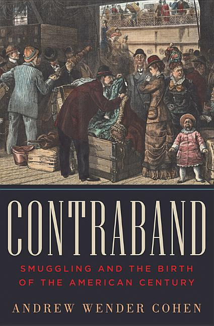 Contraband: Smuggling and the Birth of the American Century. Andrew Wender Cohen.