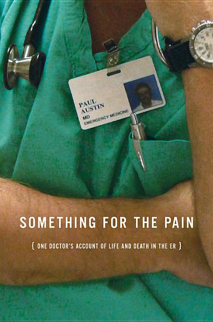 Something for the Pain: One Doctor's Account of Life and Death in the ER. Paul Austin