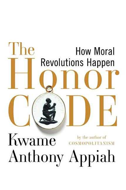 The Honor Code: How Moral Revolutions Happen. Kwame Anthony Appiah.