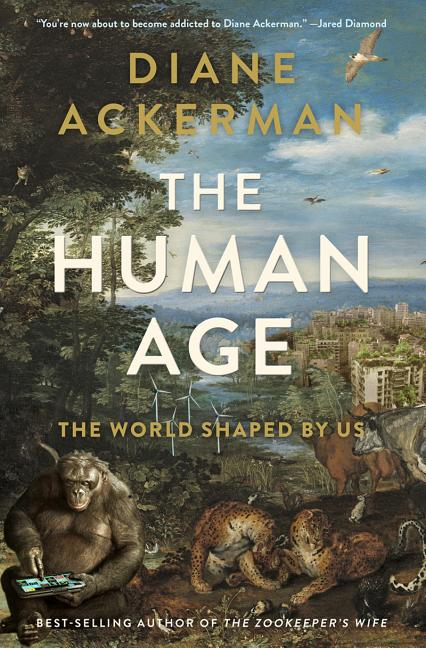 The Human Age: The World Shaped By Us. Diane Ackerman