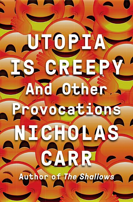 Utopia Is Creepy: And Other Provocations. Nicholas Carr