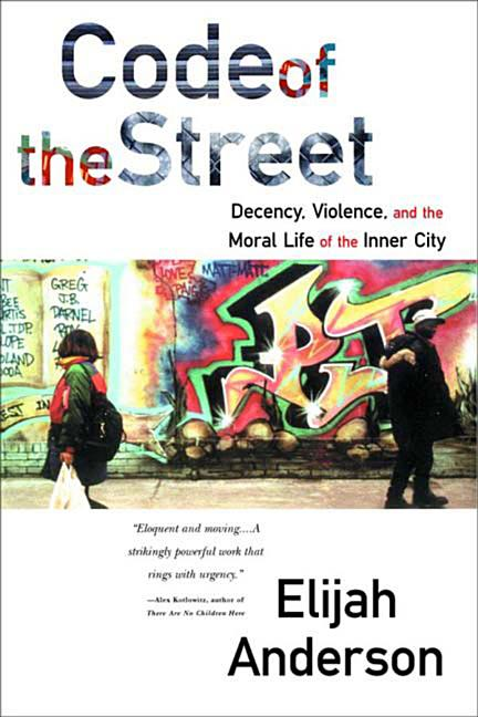 Code of the Street: Decency, Violence, and the Moral Life of the Inner City. Elijah Anderson