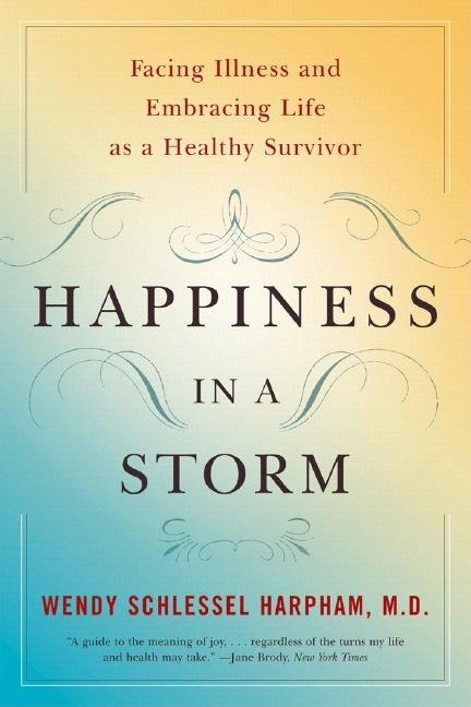 Happiness in a Storm: Facing Illness and Embracing Life as a Healthy Survivor. Wendy Schlessel Harpham.