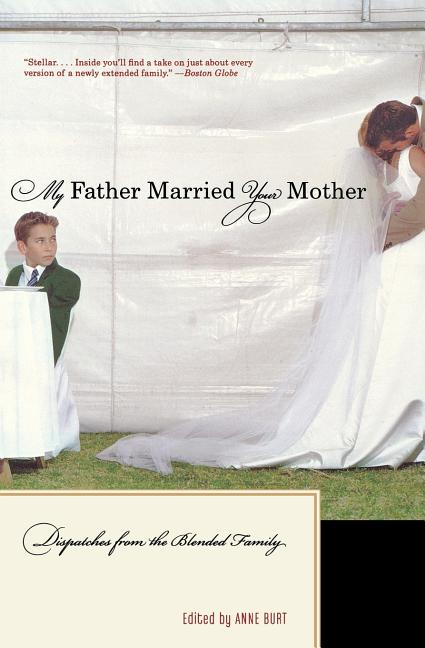 My Father Married Your Mother: Dispatches from the Blended Family. Anne Burt