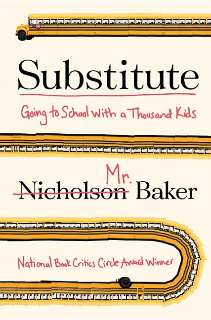 Substitute: Going to School with a Thousand Kids. Nicholson Baker