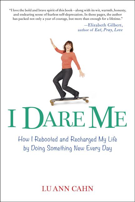 I Dare Me: How I Rebooted and Recharged My Life by Doing Something New Every Day. Lu Ann Cahn