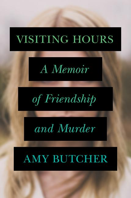 Visiting Hours: A Memoir Of Friendship And Murder [Signed]. Amy Butcher