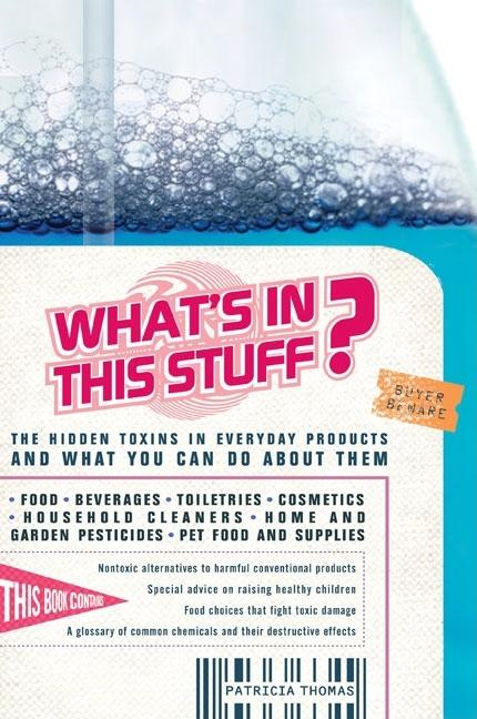 What's In This Stuff?: The Hidden Toxins in Everyday Products - and What You Can Do About Them....