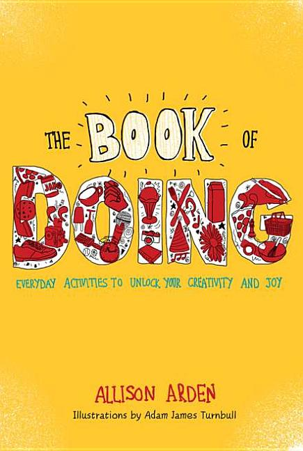 The Book of Doing: Everyday Activities to Unlock Your Creativity and Joy. Allison Arden