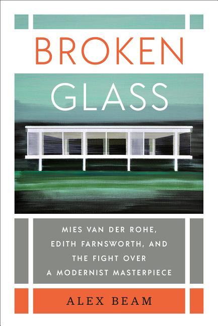 Broken Glass: Mies van der Rohe, Edith Farnsworth, and the Fight Over a Modernist Masterpiece....