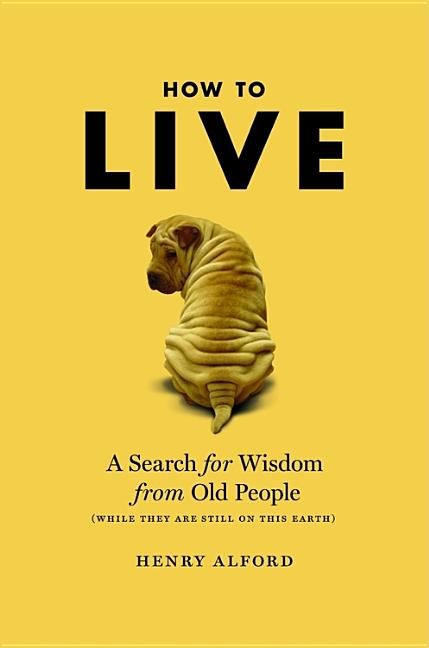 How to Live: A Search for Wisdom from Old People (While They Are Still on This Earth). Henry Alford