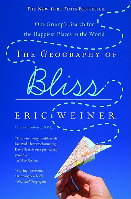 The Geography of Bliss: One Grump's Search for the Happiest Places in the World. Eric Weiner