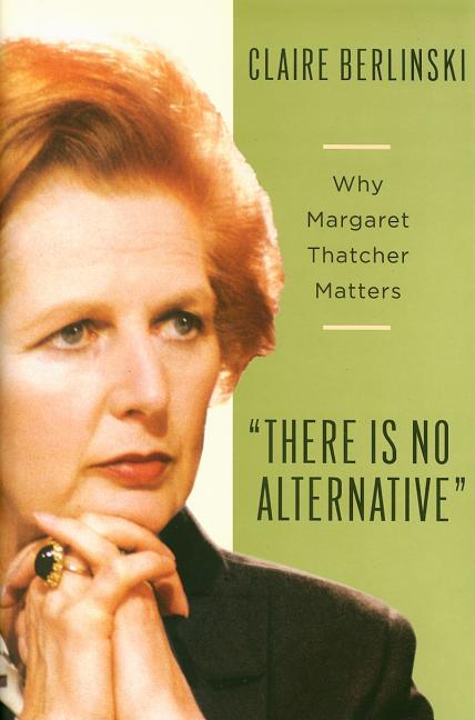 There Is No Alternative: Why Margaret Thatcher Matters. Claire Berlinski.