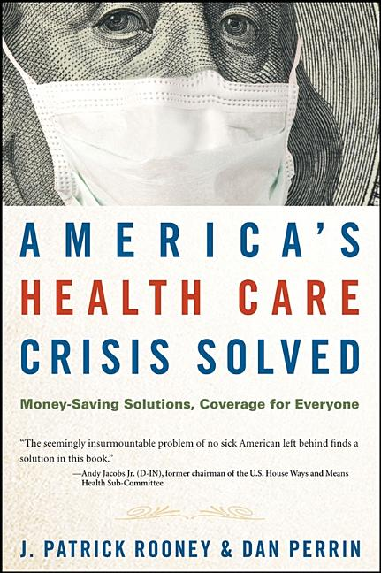 America's Health Care Crisis Solved: Money-Saving Solutions, Coverage for Everyone. J. Patrick...