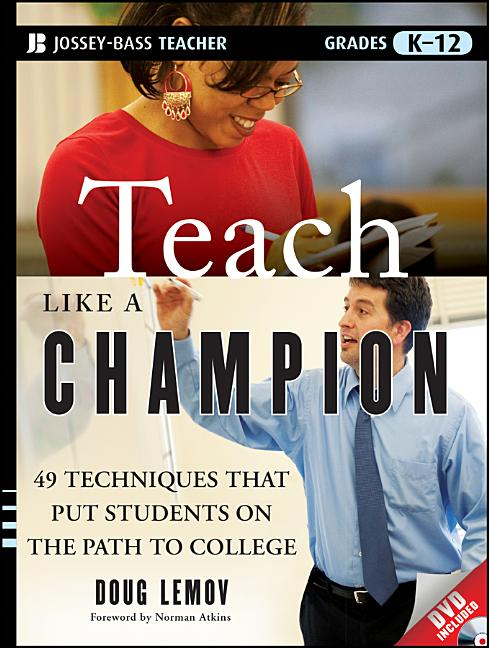 Teach Like a Champion: 49 Techniques that Put Students on the Path to College. Doug Lemov