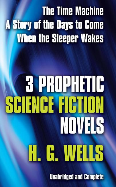 Three Prophetic Science Fiction Novels. H. G. Wells